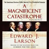 A Magnificent Catastrophe: The Tumultuous Election of 1800, Americas First Presidential Campaign, by Edward J. Larson