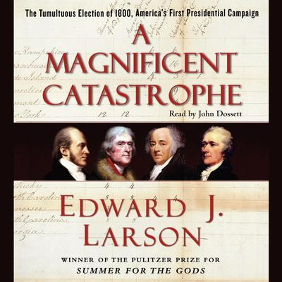 A Magnificent Catastrophe: The Tumultuous Election of 1800, Americas First Presidential Campaign Audiobook, by Edward J. Larson