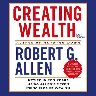 Creating Wealth: Retire in Ten Years Using Allens Seven Principles of Wealth Audiobook, by Robert G. Allen