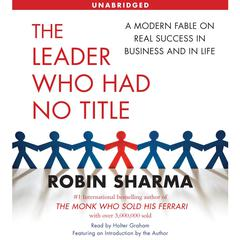 The Leader Who Had No Title: A Modern Fable on Real Success in Business and in Life Audiobook, by Robin Sharma