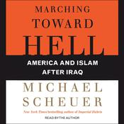 Marching Toward Hell: America and Islam After Iraq, by Michael Scheuer