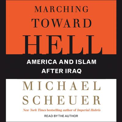 Marching Toward Hell: America and Islam After Iraq Audiobook, by Michael Scheuer