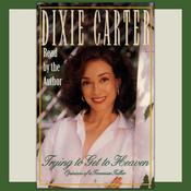 Trying to Get to Heaven: Opinions of a Tennessee Talker, by Dixie Carter