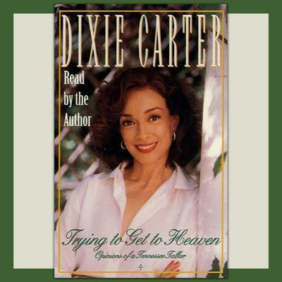 Trying to Get to Heaven: Opinions of a Tennessee Talker Audiobook, by Dixie Carter