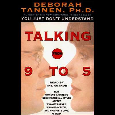 Talking from 9 to 5 (Abridged): How Womens and Mens Conversational Styles Affect Who Gets Heard, Who Gets Credit, and What Gets Done at Work Audiobook, by Deborah Tannen