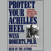 Protect Your Achilles Heel: Crafting Armor for the New Age at Work Audiobook, by Wess Roberts