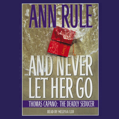 And Never Let Her Go: Thomas Capano, the Deadly Seducer Audiobook, by Ann Rule