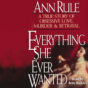 Everything She Ever Wanted: A True Story of Obsessive Love, Murder & Betrayal, by Ann Rule