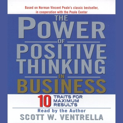 The Power Of Positive Thinking in Business: Ten Traits for Maximum Results Audiobook, by Scott W. Ventrella