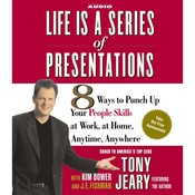 Life Is a Series of Presentations: 8 Ways to Punch Up Your People Skills at Work, at Home, Anytime, Anywhere, by Tony Jeary