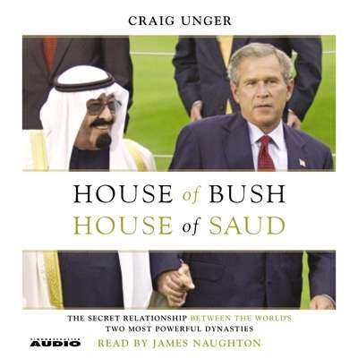 House of Bush, House of Saud: The Secret Relationship Between the Worlds Two Most Powerful Dynasties Audiobook, by Craig Unger
