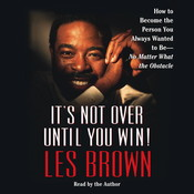 Its Not Over Until You Win: How to Become the Person You Always Wanted to Be - Audiobook, by Les Brown