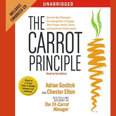 The Carrot Principle: How the Best Managers Use Recognition to Engage Their People, Retain Talent, and Accelerate Performance Audiobook, by Adrian Gostick
