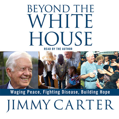 Beyond the White House: Waging Peace, Fighting Disease, Building Hope Audiobook, by Jimmy Carter