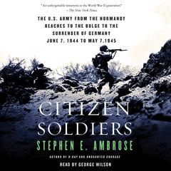Citizen Soldiers: The U.S. Army from the Normandy Beaches to the Bulge to the Surrender of Germany—June 7, 1944–May 7, 1945 Audiobook, by Stephen E. Ambrose