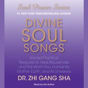 Divine Soul Songs: Sacred Practical Treasures to Heal, Rejuvenate, and Transform You, Humanity, Mother Earth, and All Universes, by Dr. Zhi Gang Sha, Zhi Gang Sha