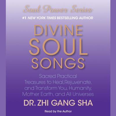 Divine Soul Songs: Sacred Practical Treasures to Heal, Rejuvenate, and Transform You, Humanity, Mother Earth, and All Universes Audiobook, by Zhi Gang Sha