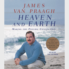 Heaven and Earth: Making the Psychic Connection Audiobook, by James Van Praagh