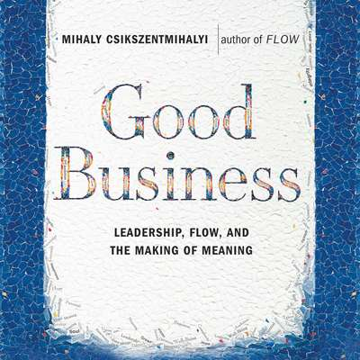 Good Business: Leadership, Flow and the Making of Meaning Audiobook, by Mihály Csíkszentmihályi