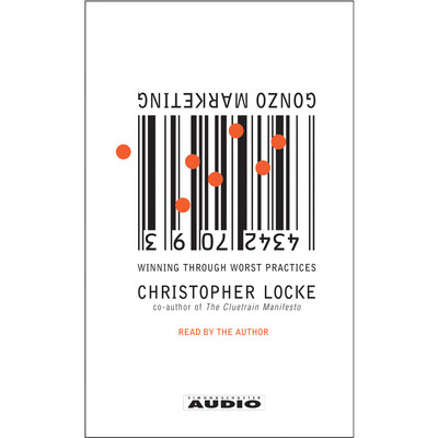 Gonzo Marketing: Winning Through Worst Practices Audiobook, by Christopher Locke