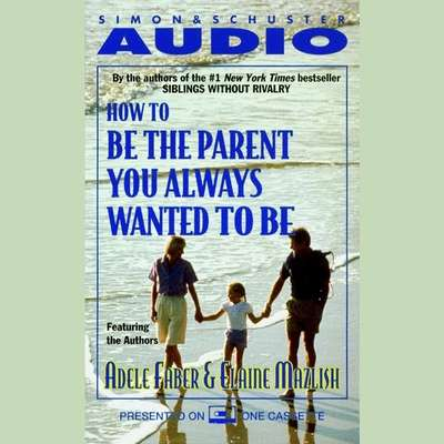 How To Be The Parent You Always Wanted To Be Audiobook, by Adele Faber