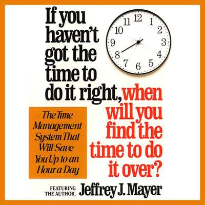 If You Havent Got the Time to Do It Right When Will You Find the Time to Do It Audiobook, by Jeffrey J. Mayer