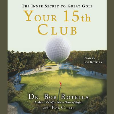 Your 15th Club: The Inner Secret to Great Golf Audiobook, by Bob Rotella