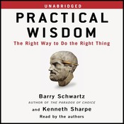 Practical Wisdom: The Right Way to Do the Right Thing, by Barry Schwartz, Kenneth Sharpe