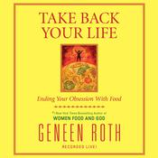 Take Back Your Life: Ending Your Obsession With Food Audiobook, by Geneen Roth