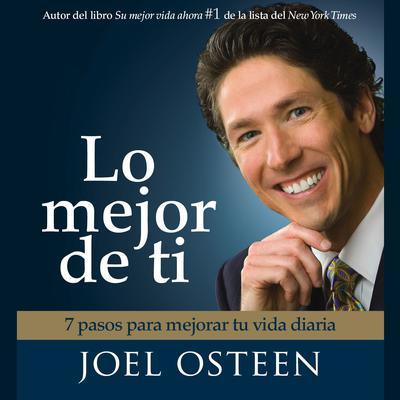 Lo Mejor De Ti (Become a Better You): 7 Pasos Para Mejorar Tu Vida Diaria Audiobook, by Joel Osteen