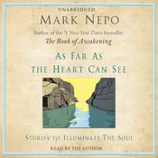 As Far As The Heart Can See: Stories to Illuminate the Soul, by Mark Nepo