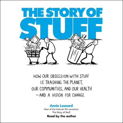 The Story of Stuff: How Our Obsession with Stuff is Trashing the Planet, Our Communities, and Our Health-and a Vision for Change Audiobook, by Annie Leonard