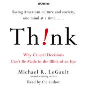 Think!: Why Crucial Decisions Cant Be Made in the Blink of an Eye, by Michael R. LeGault