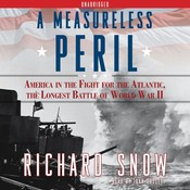 A Measureless Peril: America in the Fight for the Atlantic, the Longest Battle of World War II, by Richard Snow