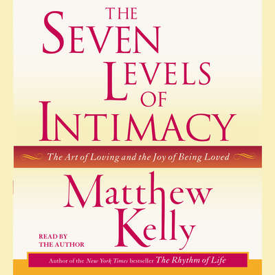 The Seven Levels of Intimacy: The Art of Loving and the Joy of Being Loved Audiobook, by Matthew Kelly