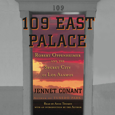 109 East Palace: Robert Oppenheimer and the Secret City of Los Alamos Audiobook, by Jennet Conant