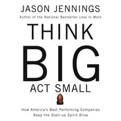 Think Big, Act Small: How Americas Best Performing Companies Keep the Start-up Spirit Alive, by Jason Jennigns, Jason Jennings