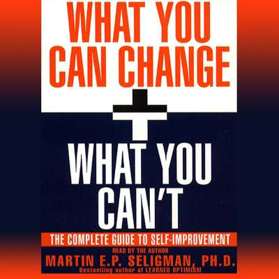 What You Can Change and What You Cant: The Complete Guide to Successful Self-Improvement Audiobook, by Martin  E. P. Seligman