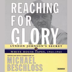 Reaching for Glory: Lyndon Johnsons Secret White House Tapes, 1964-1965 Audiobook, by Michael R. Beschloss