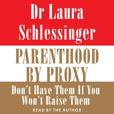 Parenthood by Proxy: Don't Have Them if You Won't Raise Them Audiobook, by Laura Schlessinger