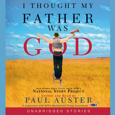 I Thought My Father Was God: And Other True Tales from NPRs National Story Project Audiobook, by