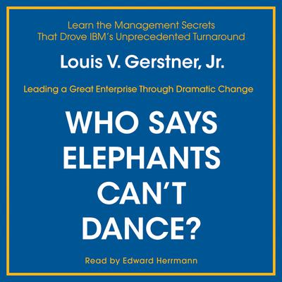 Who Says Elephants Cant Dance?: Inside IBM's Historic Turnaround Audiobook, by Louis V. Gerstner