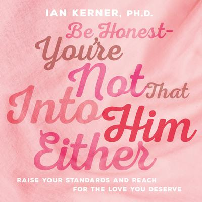 Be Honest--Youre Not That Into Him Either: Raise Your Standards and Reach for the Love You Deserve Audiobook, by Ian Kerner