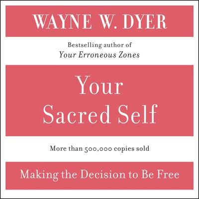 Your Sacred Self (Abridged): Making the Decision to Be Free Audiobook, by Wayne W. Dyer