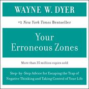 YOUR ERRONEOUS ZONES: Step-by-Step Advice for Escaping the Trap of Negative Thinking and Taking Control of Your Life, by Wayne W. Dyer