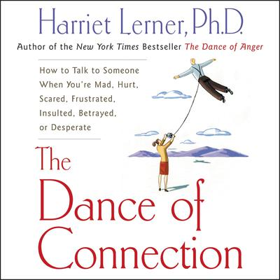 The Dance of Connection (Abridged): How to Talk to Someone When You're Mad, Hurt, Scared, Frustrated, Insulted, Betrayed, or Desperate Audiobook, by Harriet Lerner