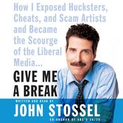 Give Me a Break: How I Exposed Hucksters, Cheats, and Scam Artists and Became the Scourge of the Liberal Media Audiobook, by John Stossel