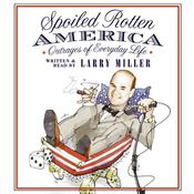 Spoiled Rotten America: Outrages of Everyday Life Audiobook, by Larry Miller