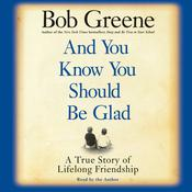 And You Know You Should Be Glad: A True Story of Lifelong Friendship Audiobook, by Bob Greene