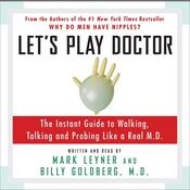 Let's Play Doctor: The Instant Guide to Walking, Talking, and Probing Like a Real M.D., by Mark Leyner, Billy Goldberg